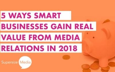 5 Ways Smart Businesses Gain Real Value from Media Relations in 2018
