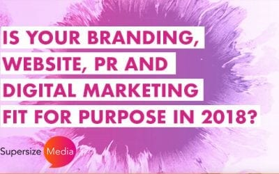 Is your branding, website, PR and digital marketing fit for purpose in 2018?